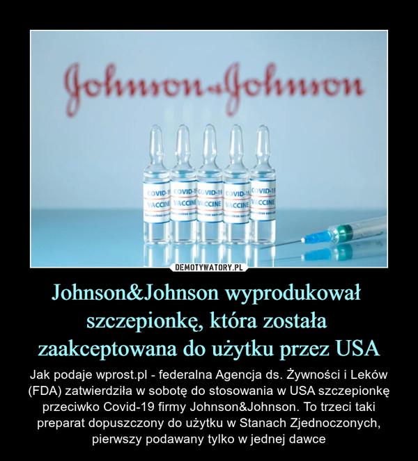 Johnson&Johnson wyprodukował szczepionkę, która została zaakceptowana do użytku przez USA – Jak podaje wprost.pl - federalna Agencja ds. Żywności i Leków (FDA) zatwierdziła w sobotę do stosowania w USA szczepionkę przeciwko Covid-19 firmy Johnson&Johnson. To trzeci taki preparat dopuszczony do użytku w Stanach Zjednoczonych, pierwszy podawany tylko w jednej dawce
