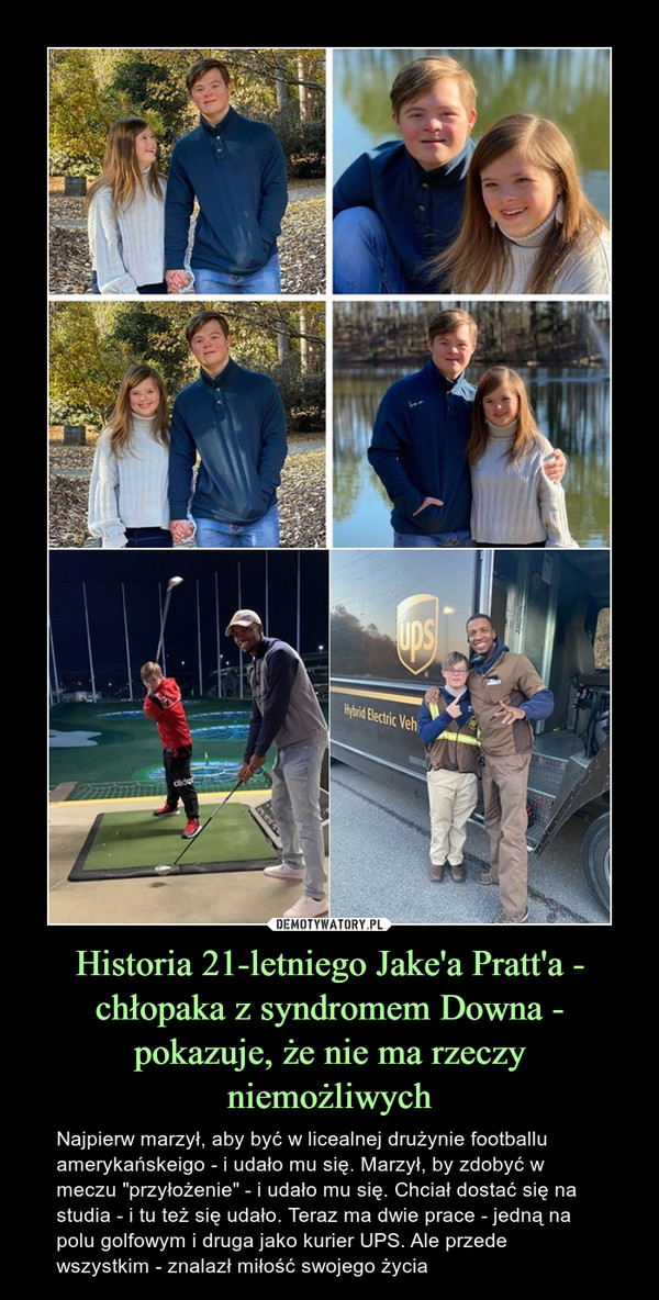 """Historia 21-letniego Jake'a Pratt'a - chłopaka z syndromem Downa - pokazuje, że nie ma rzeczy niemożliwych – Najpierw marzył, aby być w licealnej drużynie footballu amerykańskeigo - i udało mu się. Marzył, by zdobyć w meczu """"przyłożenie"""" - i udało mu się. Chciał dostać się na studia - i tu też się udało. Teraz ma dwie prace - jedną na polu golfowym i druga jako kurier UPS. Ale przede wszystkim - znalazł miłość swojego życia"""