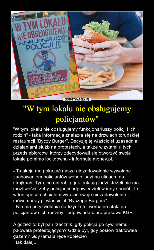 """""""W tym lokalu nie obsługujemy policjantów"""" – """"W tym lokalu nie obsługujemy funkcjonariuszy policji i ich rodzin"""" - taka informacja znalazła się na drzwiach toruńskiej restauracji """"Byczy Burger"""". Decyzję tę właściciel uzasadnia działaniami służb na protestach, a także wizytami u tych przedsiębiorców, którzy zdecydowali się otworzyć swoje lokale pomimo lockdownu - informuje money.pl.- Ta akcja ma pokazać nasze niezadowolenie wywołane zachowaniem policjantów wobec ludzi na ulicach, na strajkach. Tym, co oni robią, jak traktują ludzi. Jeżeli nie ma możliwości, żeby policjanci odpowiedzieli w inny sposób, to w ten sposób chciałem wyrazić swoje niezadowolenie - mówi money.pl właściciel """"Byczego Burgera"""".- Nie ma przyzwolenia na fizyczne i werbalne ataki na policjantów i ich rodziny - odpowiada biuro prasowe KGP.A gdzież to był pan rzecznik, gdy policja po cywilnemu pałowała protestujących? Gdzie był, gdy posłów traktowała gazem? Gdy łamała ręce kobiecie?I tak dalej..."""