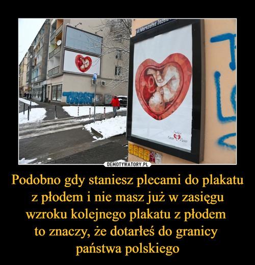 Podobno gdy staniesz plecami do plakatu z płodem i nie masz już w zasięgu wzroku kolejnego plakatu z płodem  to znaczy, że dotarłeś do granicy  państwa polskiego