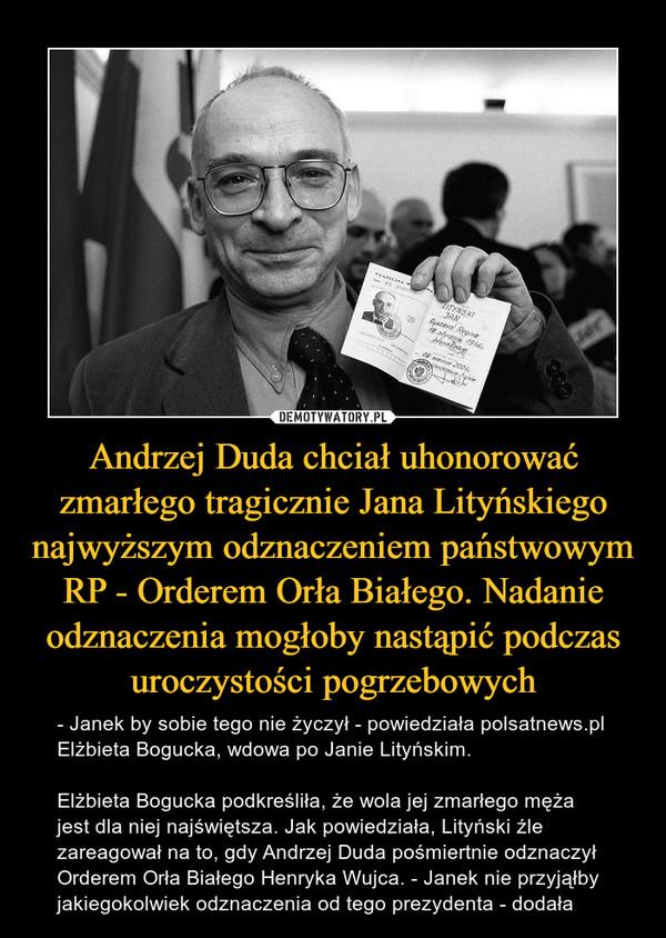 Andrzej Duda chciał uhonorować zmarłego tragicznie Jana Lityńskiego najwyższym odznaczeniem państwowym RP - Orderem Orła Białego. Nadanie odznaczenia mogłoby nastąpić podczas uroczystości pogrzebowych – - Janek by sobie tego nie życzył - powiedziała polsatnews.pl Elżbieta Bogucka, wdowa po Janie Lityńskim.Elżbieta Bogucka podkreśliła, że wola jej zmarłego męża jest dla niej najświętsza. Jak powiedziała, Lityński źle zareagował na to, gdy Andrzej Duda pośmiertnie odznaczył Orderem Orła Białego Henryka Wujca. - Janek nie przyjąłby jakiegokolwiek odznaczenia od tego prezydenta - dodała