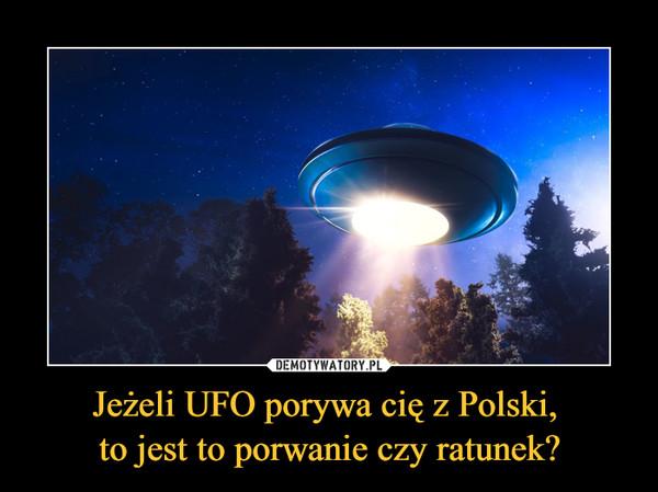 Jeżeli UFO porywa cię z Polski, to jest to porwanie czy ratunek? –