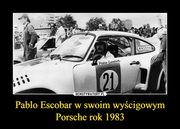 Pablo Escobar w swoim wyścigowym Porsche rok 1983 –