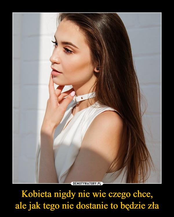 Kobieta nigdy nie wie czego chce,ale jak tego nie dostanie to będzie zła –