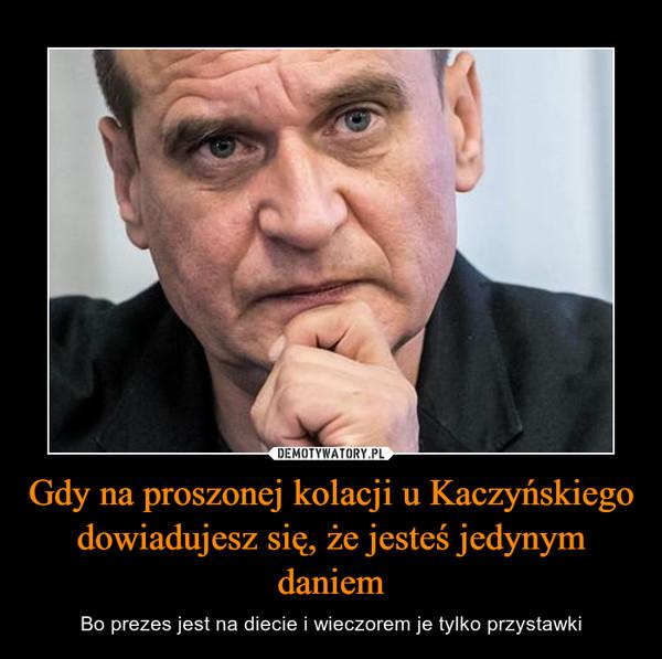 Gdy na proszonej kolacji u Kaczyńskiego dowiadujesz się, że jesteś jedynym daniem – Bo prezes jest na diecie i wieczorem je tylko przystawki