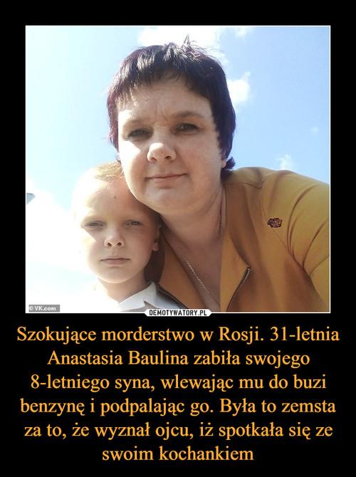 Szokujące morderstwo w Rosji. 31-letnia Anastasia Baulina zabiła swojego 8-letniego syna, wlewając mu do buzi benzynę i podpalając go. Była to zemsta za to, że wyznał ojcu, iż spotkała się ze swoim kochankiem