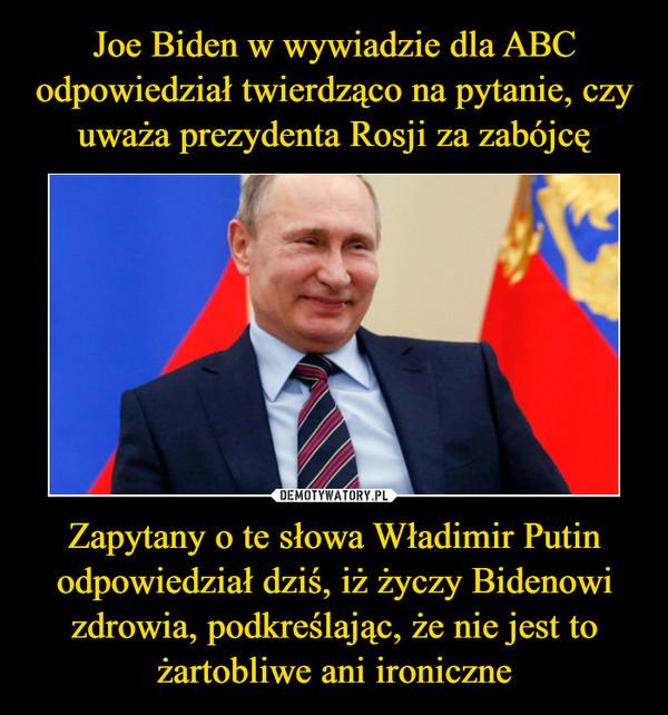 Zapytany o te słowa Władimir Putin odpowiedział dziś, iż życzy Bidenowi zdrowia, podkreślając, że nie jest to żartobliwe ani ironiczne –