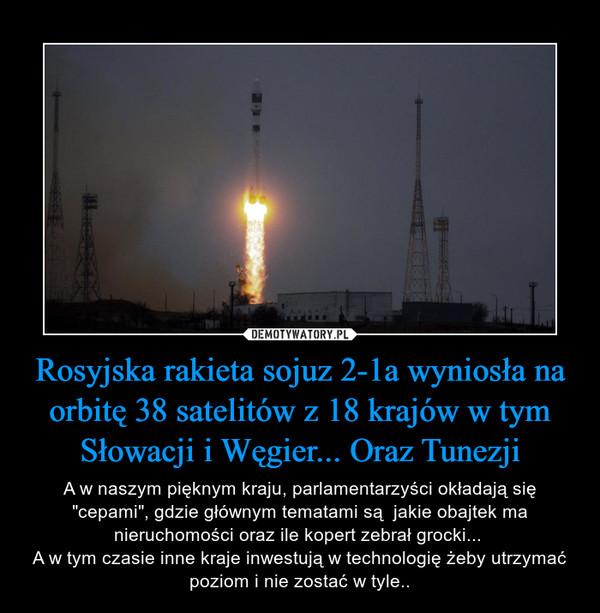 """Rosyjska rakieta sojuz 2-1a wyniosła na orbitę 38 satelitów z 18 krajów w tym Słowacji i Węgier... Oraz Tunezji – A w naszym pięknym kraju, parlamentarzyści okładają się """"cepami"""", gdzie głównym tematami są  jakie obajtek ma nieruchomości oraz ile kopert zebrał grocki... A w tym czasie inne kraje inwestują w technologię żeby utrzymać poziom i nie zostać w tyle.."""