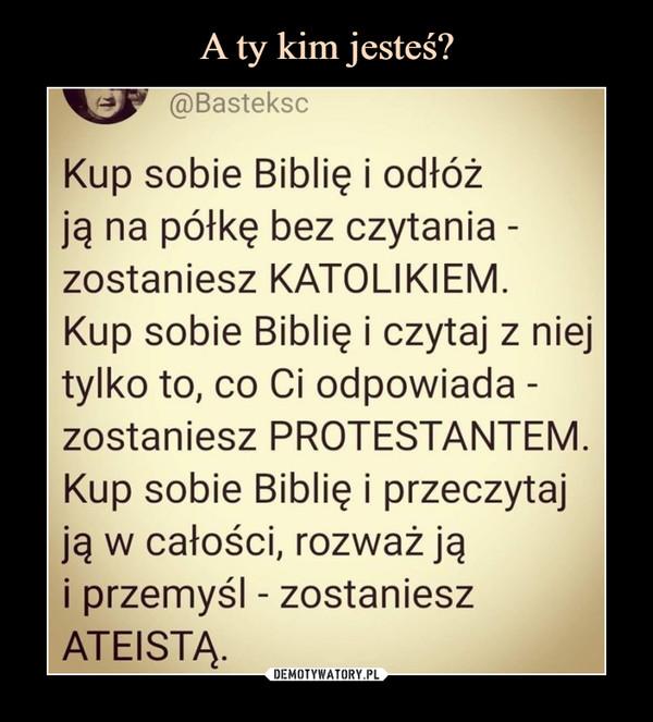 –  Kup sobie Biblię i odłóżją na półkę bez czytania -zostaniesz KATOLIKIEM.Kup sobie Biblię i czytaj z niejtylko to, co Ci odpowiada -zostaniesz PROTESTANTEM.Kup sobie Biblię i przeczytajją w całości, rozważ jąi przemyśl - zostanieszATEISTĄ.