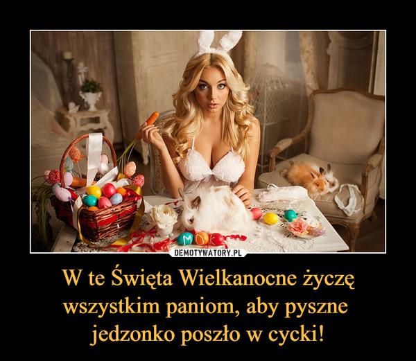W te Święta Wielkanocne życzę wszystkim paniom, aby pyszne jedzonko poszło w cycki! –