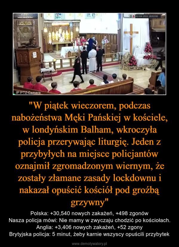 """""""W piątek wieczorem, podczas nabożeństwa Męki Pańskiej w kościele, w londyńskim Balham, wkroczyła policja przerywając liturgię. Jeden z przybyłych na miejsce policjantów oznajmił zgromadzonym wiernym, że zostały złamane zasady lockdownu i nakazał opuścić kościół pod groźbą grzywny"""" – Polska: +30,540 nowych zakażeń, +498 zgonówNasza policja mówi: Nie mamy w zwyczaju chodzić po kościołach.Anglia: +3,406 nowych zakażeń, +52 zgonyBrytyjska policja: 5 minut, żeby karnie wszyscy opuścili przybytek"""