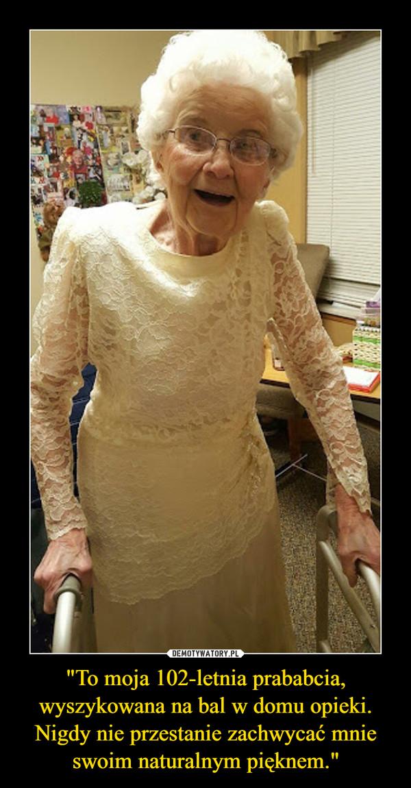 """""""To moja 102-letnia prababcia, wyszykowana na bal w domu opieki. Nigdy nie przestanie zachwycać mnie swoim naturalnym pięknem."""" –"""