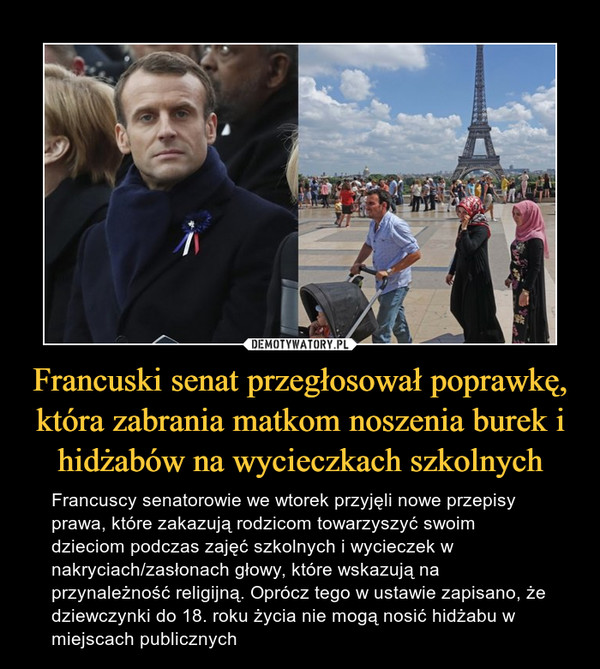 Francuski senat przegłosował poprawkę, która zabrania matkom noszenia burek i hidżabów na wycieczkach szkolnych – Francuscy senatorowie we wtorek przyjęli nowe przepisy prawa, które zakazują rodzicom towarzyszyć swoim dzieciom podczas zajęć szkolnych i wycieczek w nakryciach/zasłonach głowy, które wskazują na przynależność religijną. Oprócz tego w ustawie zapisano, że dziewczynki do 18. roku życia nie mogą nosić hidżabu w miejscach publicznych