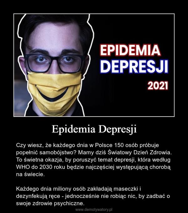 Epidemia Depresji – Czy wiesz, że każdego dnia w Polsce 150 osób próbuje popełnić samobójstwo? Mamy dziś Światowy Dzień Zdrowia. To świetna okazja, by poruszyć temat depresji, która według WHO do 2030 roku będzie najczęściej występującą chorobą na świecie.Każdego dnia miliony osób zakładają maseczki i dezynfekują ręce - jednocześnie nie robiąc nic, by zadbać o swoje zdrowie psychiczne.