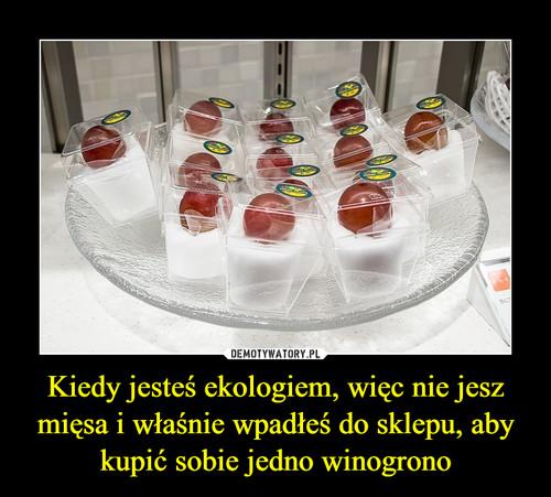 Kiedy jesteś ekologiem, więc nie jesz mięsa i właśnie wpadłeś do sklepu, aby kupić sobie jedno winogrono