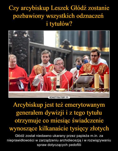 Czy arcybiskup Leszek Głódź zostanie pozbawiony wszystkich odznaczeń  i tytułów? Arcybiskup jest też emerytowanym generałem dywizji i z tego tytułu otrzymuje co miesiąc świadczenie wynoszące kilkanaście tysięcy złotych