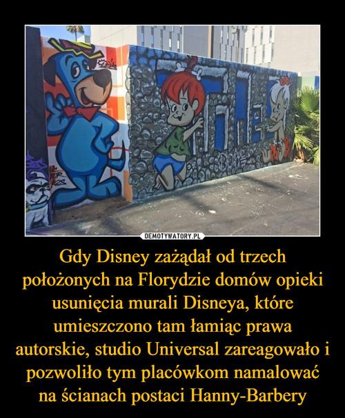 Gdy Disney zażądał od trzech położonych na Florydzie domów opieki usunięcia murali Disneya, które umieszczono tam łamiąc prawa autorskie, studio Universal zareagowało i pozwoliło tym placówkom namalować na ścianach postaci Hanny-Barbery