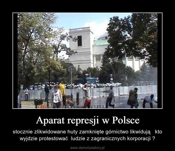 Aparat represji w Polsce – stocznie zlikwidowane huty zamknięte górnictwo likwidują   kto wyjdzie protestować  ludzie z zagranicznych korporacji ?