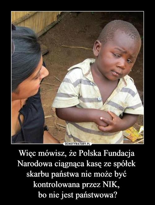 Więc mówisz, że Polska Fundacja  Narodowa ciągnąca kasę ze spółek  skarbu państwa nie może być  kontrolowana przez NIK,  bo nie jest państwowa?