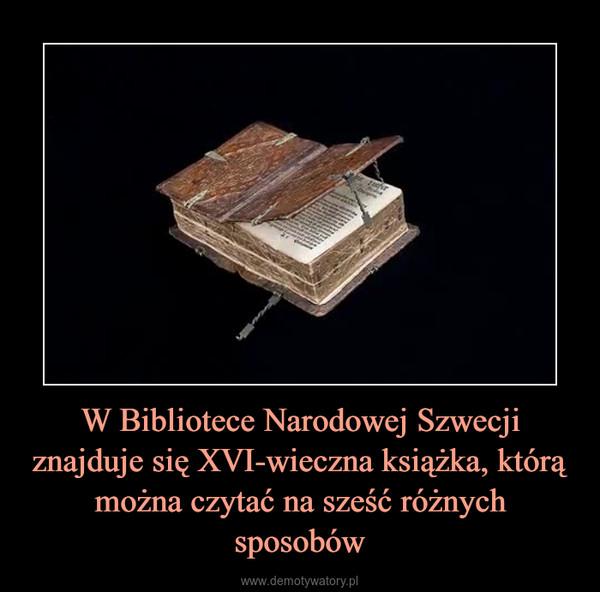 W Bibliotece Narodowej Szwecji znajduje się XVI-wieczna książka,którą można czytać na sześć różnych sposobów –
