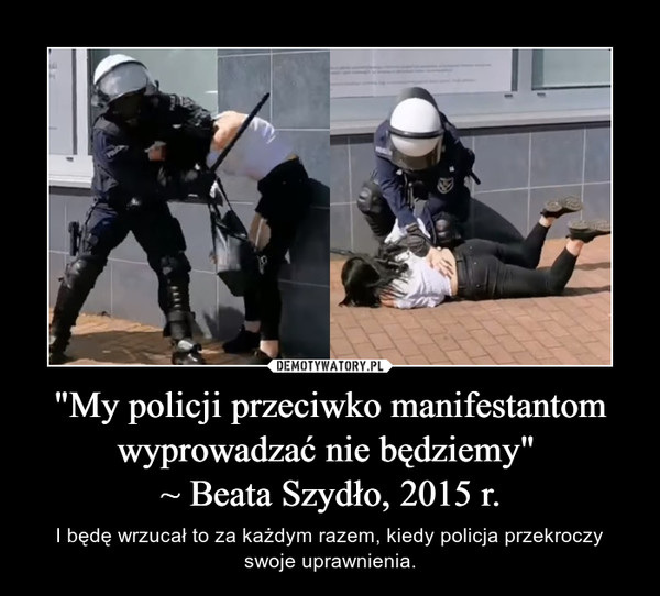 """""""My policji przeciwko manifestantom wyprowadzać nie będziemy"""" ~ Beata Szydło, 2015 r. – I będę wrzucał to za każdym razem, kiedy policja przekroczy swoje uprawnienia."""