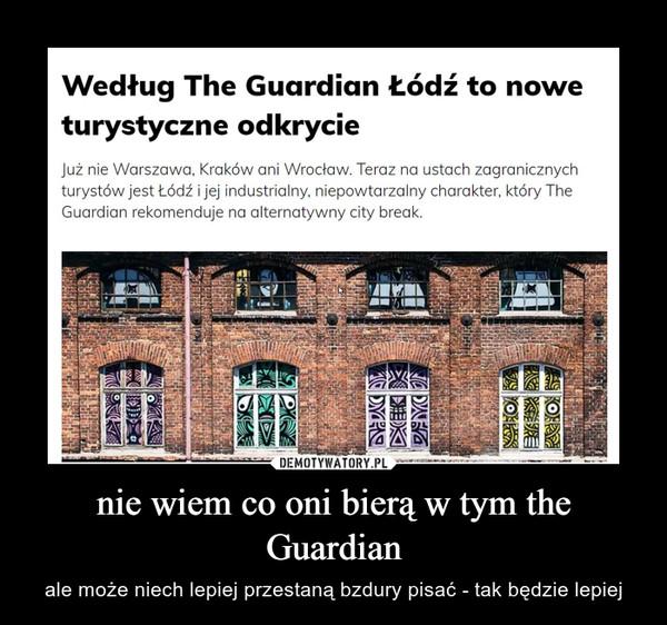 nie wiem co oni bierą w tym the Guardian – ale może niech lepiej przestaną bzdury pisać - tak będzie lepiej