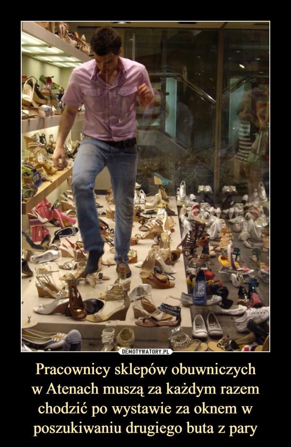 Pracownicy sklepów obuwniczychw Atenach muszą za każdym razemchodzić po wystawie za oknem w poszukiwaniu drugiego buta z pary –