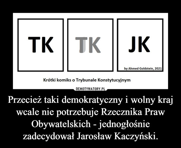 Przecież taki demokratyczny i wolny kraj wcale nie potrzebuje Rzecznika Praw Obywatelskich - jednogłośnie zadecydował Jarosław Kaczyński. –