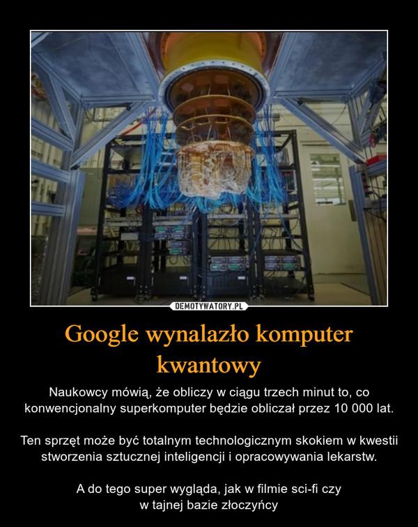 Google wynalazło komputer kwantowy – Naukowcy mówią, że obliczy w ciągu trzech minut to, co konwencjonalny superkomputer będzie obliczał przez 10 000 lat.Ten sprzęt może być totalnym technologicznym skokiem w kwestii stworzenia sztucznej inteligencji i opracowywania lekarstw.A do tego super wygląda, jak w filmie sci-fi czyw tajnej bazie złoczyńcy