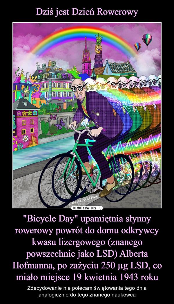 """""""Bicycle Day"""" upamiętnia słynny rowerowy powrót do domu odkrywcy kwasu lizergowego (znanego powszechnie jako LSD) Alberta Hofmanna, po zażyciu 250 µg LSD, co miało miejsce 19 kwietnia 1943 roku – Zdecydowanie nie polecam świętowania tego dniaanalogicznie do tego znanego naukowca"""