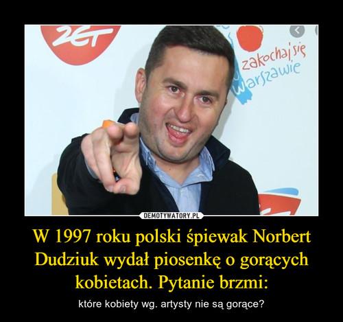 W 1997 roku polski śpiewak Norbert Dudziuk wydał piosenkę o gorących kobietach. Pytanie brzmi: