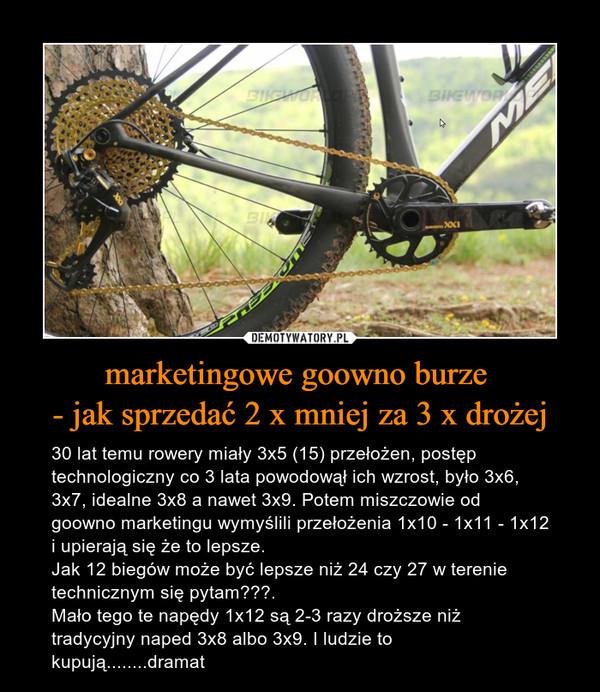 marketingowe goowno burze - jak sprzedać 2 x mniej za 3 x drożej – 30 lat temu rowery miały 3x5 (15) przełożen, postęp technologiczny co 3 lata powodowął ich wzrost, było 3x6, 3x7, idealne 3x8 a nawet 3x9. Potem miszczowie od goowno marketingu wymyślili przełożenia 1x10 - 1x11 - 1x12 i upierają się że to lepsze. Jak 12 biegów może być lepsze niż 24 czy 27 w terenie technicznym się pytam???. Mało tego te napędy 1x12 są 2-3 razy droższe niż tradycyjny naped 3x8 albo 3x9. I ludzie to kupują........dramat