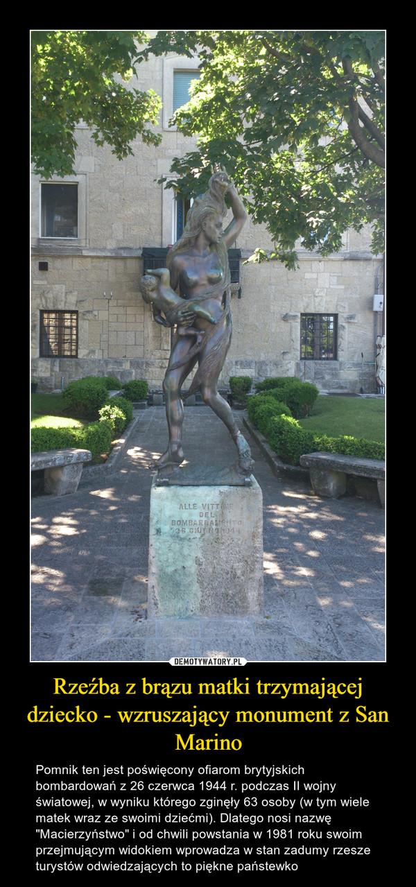 """Rzeźba z brązu matki trzymającej dziecko - wzruszający monument z San Marino – Pomnik ten jest poświęcony ofiarom brytyjskich bombardowań z 26 czerwca 1944 r. podczas II wojny światowej, w wyniku którego zginęły 63 osoby (w tym wiele matek wraz ze swoimi dziećmi). Dlatego nosi nazwę """"Macierzyństwo"""" i od chwili powstania w 1981 roku swoim przejmującym widokiem wprowadza w stan zadumy rzesze turystów odwiedzających to piękne państewko"""