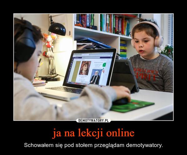 ja na lekcji online – Schowałem się pod stołem przeglądam demotywatory.