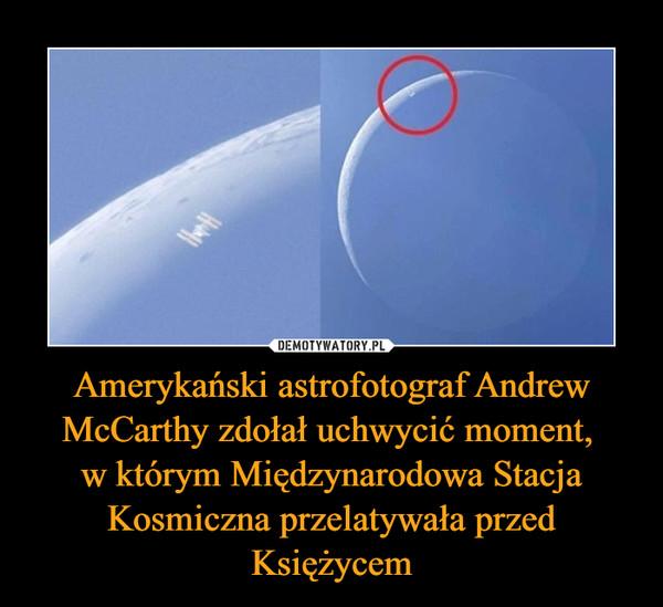 Amerykański astrofotograf Andrew McCarthy zdołał uchwycić moment, w którym Międzynarodowa Stacja Kosmiczna przelatywała przed Księżycem –