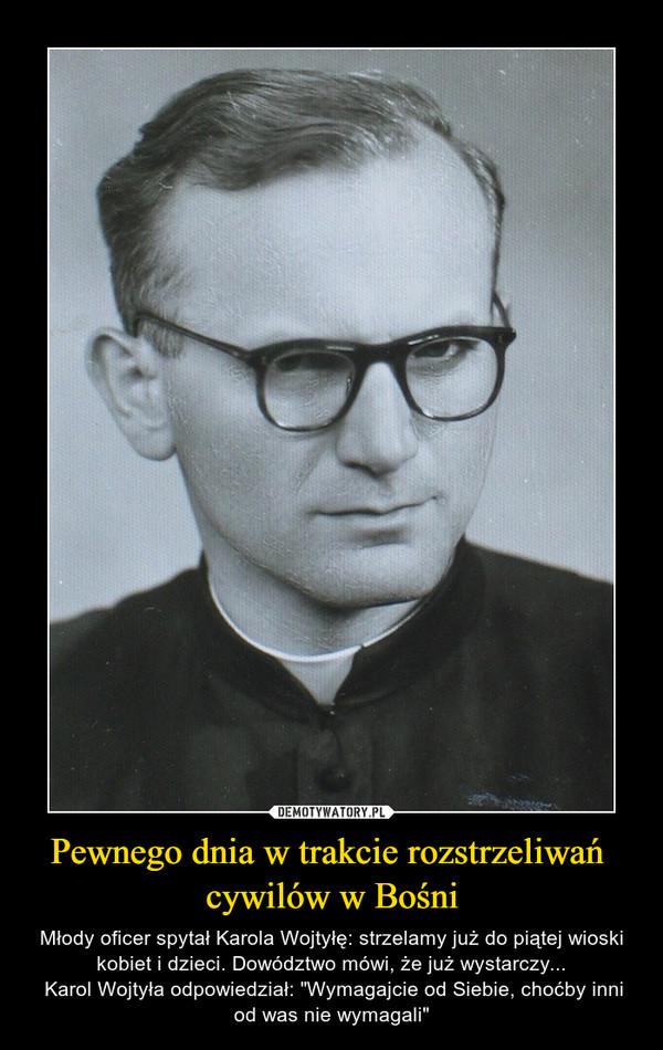 """Pewnego dnia w trakcie rozstrzeliwań cywilów w Bośni – Młody oficer spytał Karola Wojtyłę: strzelamy już do piątej wioski kobiet i dzieci. Dowództwo mówi, że już wystarczy... Karol Wojtyła odpowiedział: """"Wymagajcie od Siebie, choćby inni od was nie wymagali"""""""