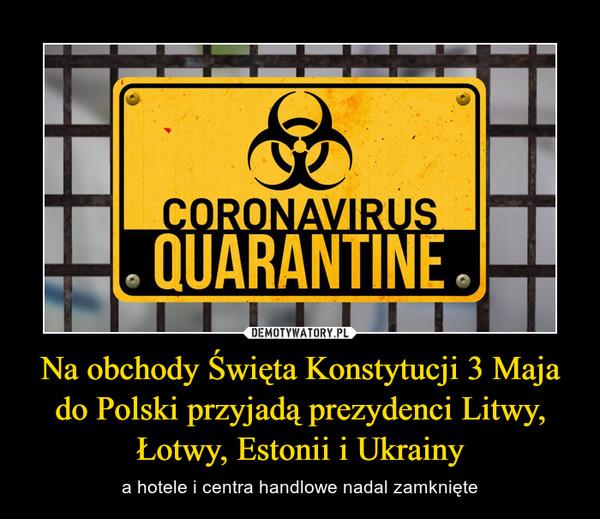 Na obchody Święta Konstytucji 3 Maja do Polski przyjadą prezydenci Litwy, Łotwy, Estonii i Ukrainy – a hotele i centra handlowe nadal zamknięte