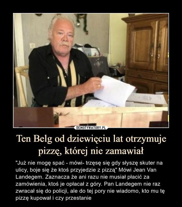 """Ten Belg od dziewięciu lat otrzymuje pizzę, której nie zamawiał – """"Już nie mogę spać - mówi- trzęsę się gdy słyszę skuter na ulicy, boje się że ktoś przyjedzie z pizzą"""" Mówi Jean Van Landegem. Zaznacza że ani razu nie musiał płacić za zamówienia, ktoś je opłacał z góry. Pan Landegem nie raz zwracał się do policji, ale do tej pory nie wiadomo, kto mu tę pizzę kupował i czy przestanie"""