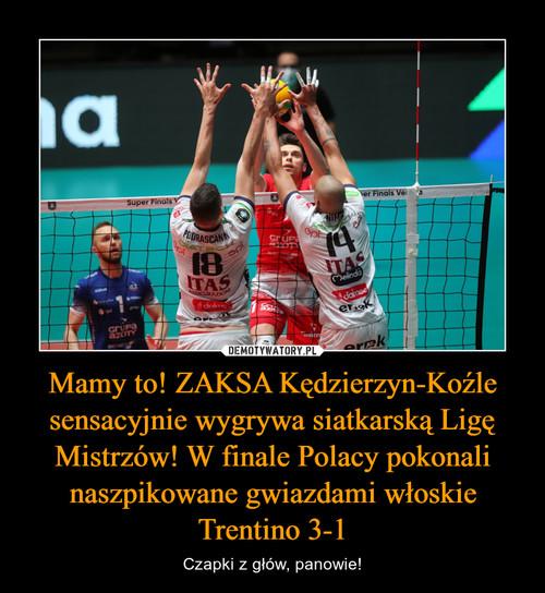 Mamy to! ZAKSA Kędzierzyn-Koźle sensacyjnie wygrywa siatkarską Ligę Mistrzów! W finale Polacy pokonali naszpikowane gwiazdami włoskie Trentino 3-1