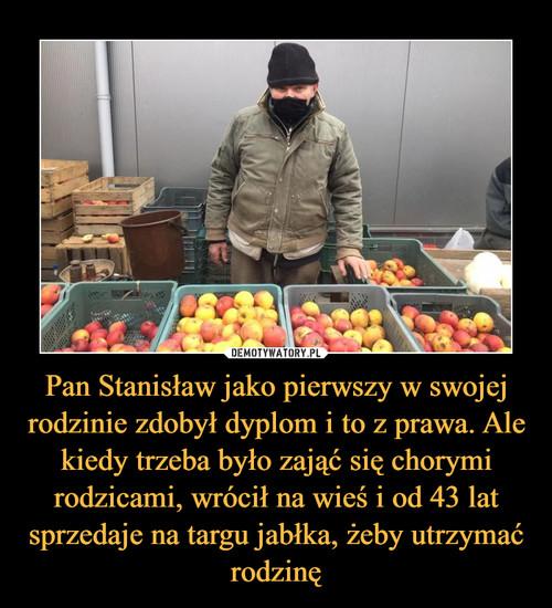 Pan Stanisław jako pierwszy w swojej rodzinie zdobył dyplom i to z prawa. Ale kiedy trzeba było zająć się chorymi rodzicami, wrócił na wieś i od 43 lat sprzedaje na targu jabłka, żeby utrzymać rodzinę