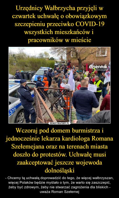 Urzędnicy Wałbrzycha przyjęli w czwartek uchwałę o obowiązkowym szczepieniu przeciwko COVID-19 wszystkich mieszkańców i  pracowników w mieście Wczoraj pod domem burmistrza i jednocześnie lekarza kardiologa Romana Szełemejana oraz na terenach miasta doszło do protestów. Uchwałę musi zaakceptować jeszcze wojewoda dolnośląski