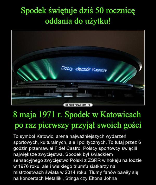 8 maja 1971 r. Spodek w Katowicach po raz pierwszy przyjął swoich gości – To symbol Katowic, arena najważniejszych wydarzeń sportowych, kulturalnych, ale i politycznych. To tutaj przez 6 godzin przemawiał Fidel Castro. Polscy sportowcy święcili największe zwycięstwa. Spodek był świadkiem sensacyjnego zwycięstwo Polski z ZSRR w hokeju na lodzie w 1976 roku, ale i wielkiego triumfu siatkarzy na mistrzostwach świata w 2014 roku. Tłumy fanów bawiły się na koncertach Metalliki, Stinga czy Eltona Johna