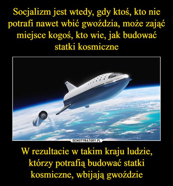 W rezultacie w takim kraju ludzie, którzy potrafią budować statki kosmiczne, wbijają gwoździe –