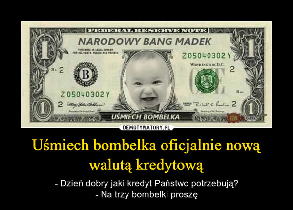 Uśmiech bombelka oficjalnie nową walutą kredytową – - Dzień dobry jaki kredyt Państwo potrzebują?- Na trzy bombelki proszę