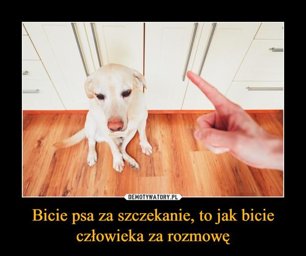 Bicie psa za szczekanie, to jak bicie człowieka za rozmowę –