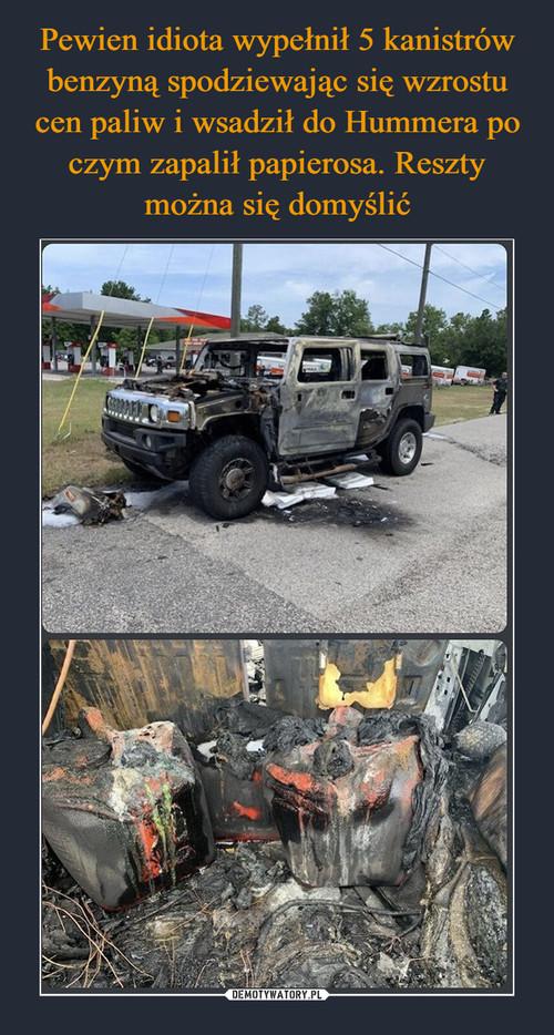 Pewien idiota wypełnił 5 kanistrów benzyną spodziewając się wzrostu cen paliw i wsadził do Hummera po czym zapalił papierosa. Reszty można się domyślić