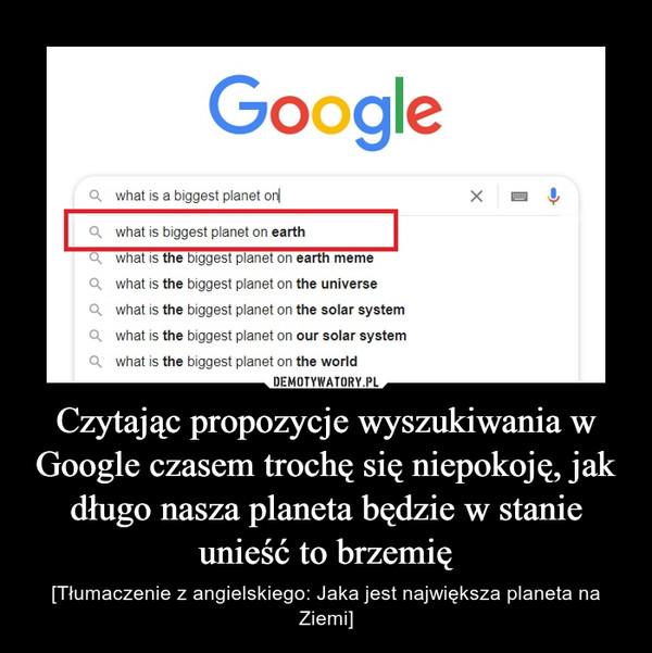 Czytając propozycje wyszukiwania w Google czasem trochę się niepokoję, jak długo nasza planeta będzie w stanie unieść to brzemię – [Tłumaczenie z angielskiego: Jaka jest największa planeta na Ziemi]