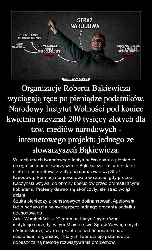 Organizacje Roberta Bąkiewicza wyciągają ręce po pieniądze podatników. Narodowy Instytut Wolności pod koniec kwietnia przyznał 200 tysięcy złotych dla tzw. mediów narodowych - internetowego projektu jednego ze stowarzyszeń Bąkiewicza.