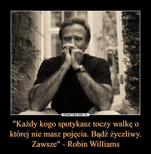 """""""Każdy kogo spotykasz toczy walkę o której nie masz pojęcia. Bądź życzliwy. Zawsze"""" - Robin Williams –"""