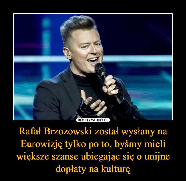 Rafał Brzozowski został wysłany na Eurowizję tylko po to, byśmy mieli większe szanse ubiegając się o unijne dopłaty na kulturę –
